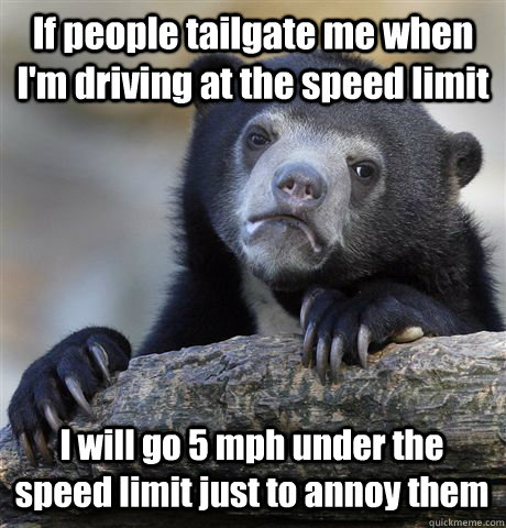 If people tailgate me when I'm driving at the speed limit I will go 5 mph under the speed limit just to annoy them - If people tailgate me when I'm driving at the speed limit I will go 5 mph under the speed limit just to annoy them  Confession Bear