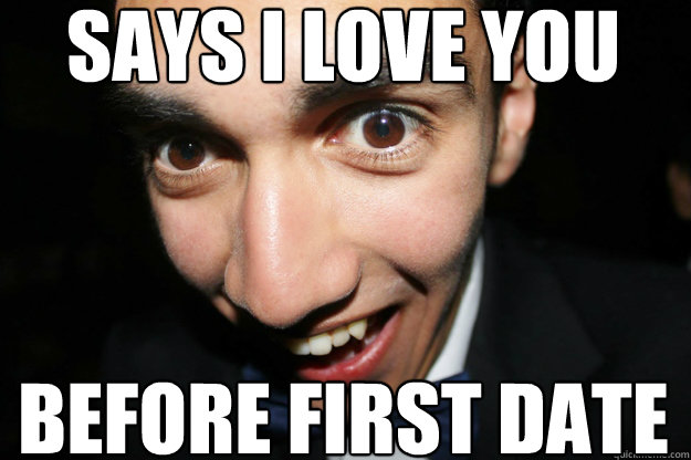 says i love you before first date - says i love you before first date  Overly Attached Boyfriend