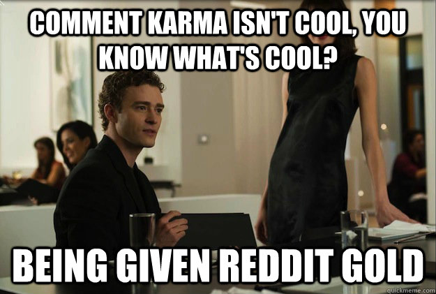 Comment Karma isn't cool, you know what's cool?  Being given reddit gold - Comment Karma isn't cool, you know what's cool?  Being given reddit gold  sean