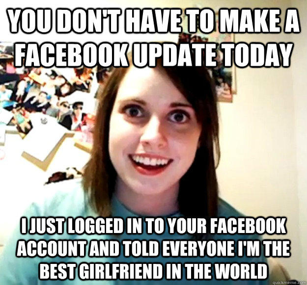 you don't have to make a facebook update today i just logged in to your facebook account and told everyone i'm the best girlfriend in the world - you don't have to make a facebook update today i just logged in to your facebook account and told everyone i'm the best girlfriend in the world  Overly Attached Girlfriend