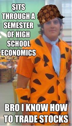 Sits through a semester of high school economics Bro i know how to trade stocks