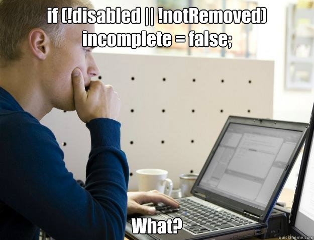 if (!disabled || !notRemoved)  incomplete = false;  What? - if (!disabled || !notRemoved)  incomplete = false;  What?  Programmer