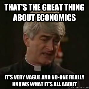 That's the great thing about Economics it's very vague and no-one really knows what it's all about - That's the great thing about Economics it's very vague and no-one really knows what it's all about  Father Ted
