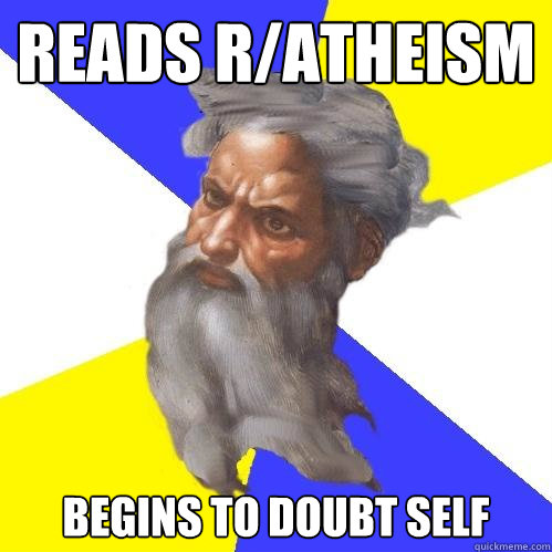 reads r/atheism begins to doubt self - reads r/atheism begins to doubt self  Advice God