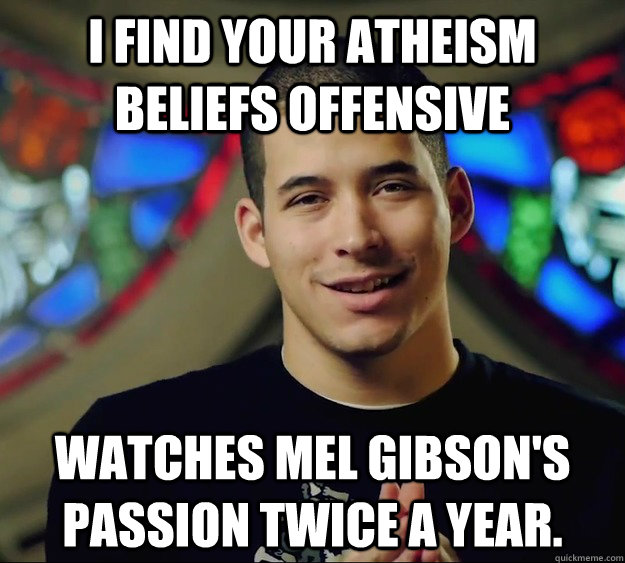 I find your Atheism beliefs offensive Watches Mel Gibson's Passion twice a year.