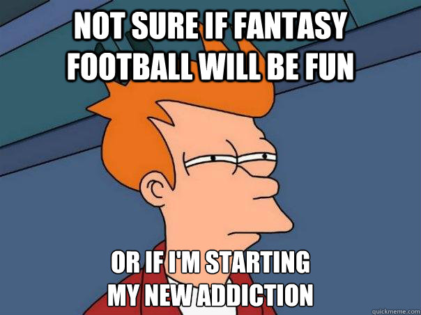 Not sure if Fantasy Football will be fun Or if I'm starting  my new addiction - Not sure if Fantasy Football will be fun Or if I'm starting  my new addiction  Futurama Fry