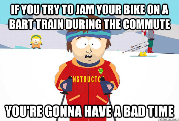 If you try to jam your bike on a BART train during the commute You're gonna have a bad time - If you try to jam your bike on a BART train during the commute You're gonna have a bad time  Super Cool Ski Instructor