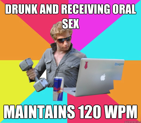 drunk and receiving oral sex maintains 120 wpm  Brogrammer