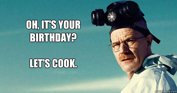 Oh, it's your  birthday?  Let's cook.