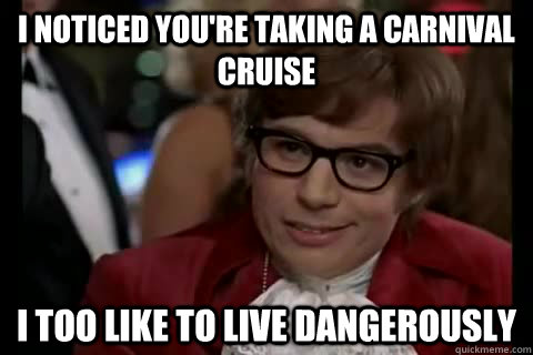 I noticed you're taking a carnival cruise i too like to live dangerously - I noticed you're taking a carnival cruise i too like to live dangerously  Dangerously - Austin Powers