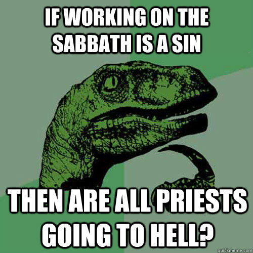 if working on the Sabbath is a sin then are all priests going to hell? - if working on the Sabbath is a sin then are all priests going to hell?  Philosoraptor