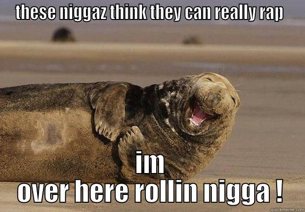 THESE NIGGAZ THINK THEY CAN REALLY RAP  IM OVER HERE ROLLIN NIGGA ! Sea Lion Brian