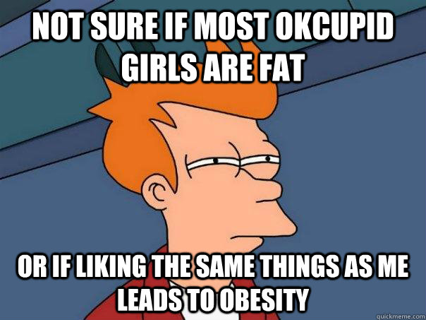 Not sure if most okcupid girls are fat or if liking the same things as me leads to obesity - Not sure if most okcupid girls are fat or if liking the same things as me leads to obesity  Futurama Fry