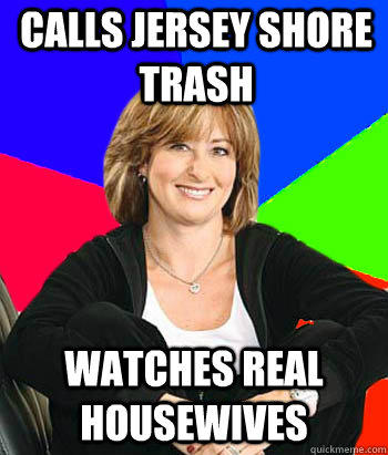 Calls Jersey shore trash watches real housewives  - Calls Jersey shore trash watches real housewives   Sheltering Suburban Mom