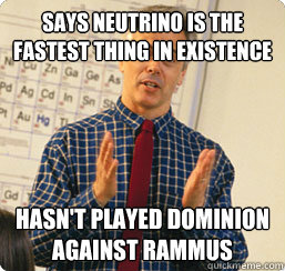 Says Neutrino is the fastest thing in existence Hasn't played dominion against Rammus