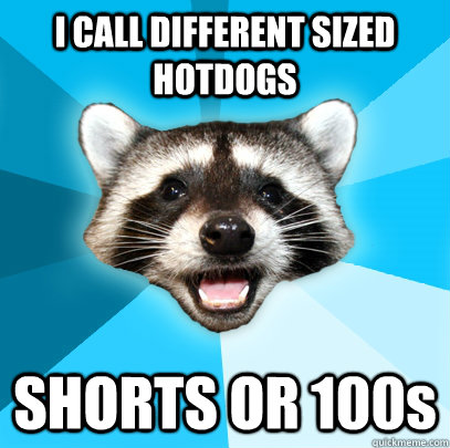I CALL DIFFERENT SIZED HOTDOGS SHORTS OR 100s - I CALL DIFFERENT SIZED HOTDOGS SHORTS OR 100s  Lame Pun Coon