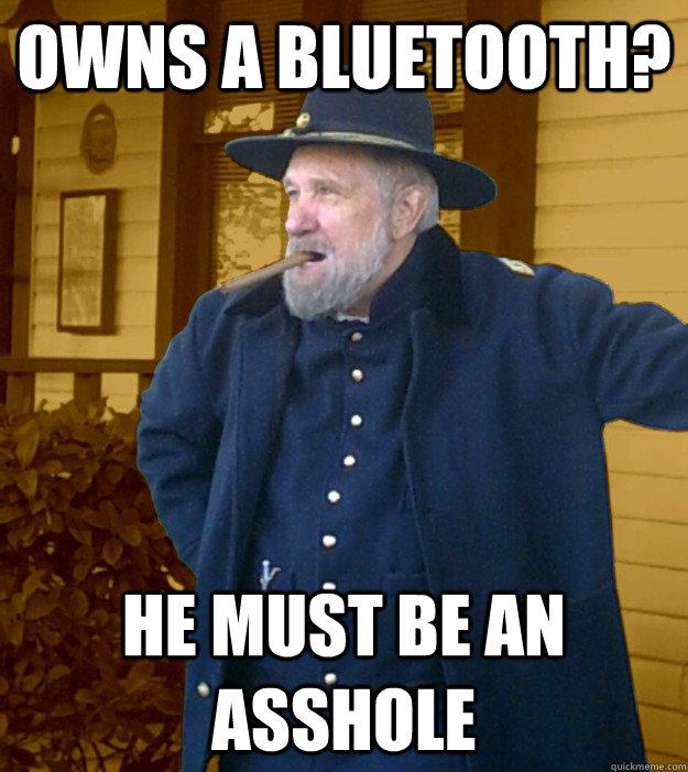 owns a bluetooth? he must be an asshole