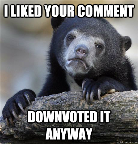 I liked your comment downvoted it anyway - I liked your comment downvoted it anyway  Confession Bear