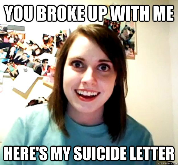 You broke up with me Here's my suicide letter - You broke up with me Here's my suicide letter  Overly Attached Girlfriend