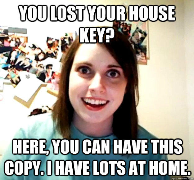 you lost your house key? here, you can have this copy. I have lots at home. - you lost your house key? here, you can have this copy. I have lots at home.  Overly Attached Girlfriend