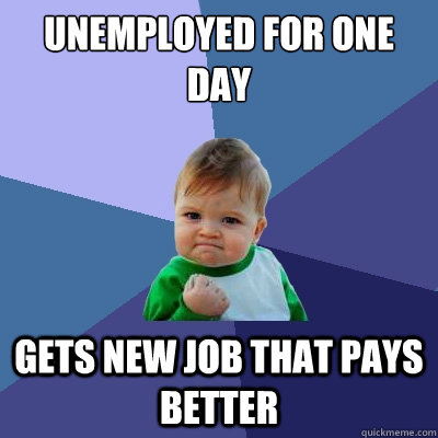 unemployed for one day gets new job that pays better - unemployed for one day gets new job that pays better  Success Kid