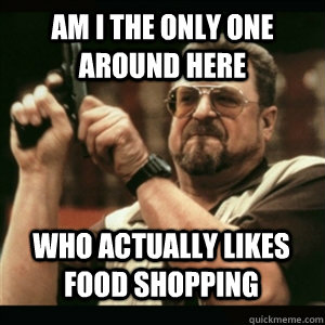Am i the only one around here who actually likes food shopping - Am i the only one around here who actually likes food shopping  Misc