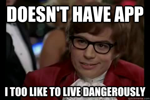 Doesn't have APP i too like to live dangerously - Doesn't have APP i too like to live dangerously  Dangerously - Austin Powers