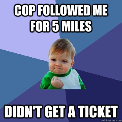 Cop followed me for 5 miles Didn't get a ticket - Cop followed me for 5 miles Didn't get a ticket  Success Kid