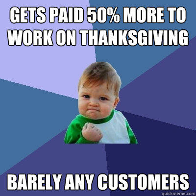 Gets paid 50% more to  work on ThanksGiving Barely any customers - Gets paid 50% more to  work on ThanksGiving Barely any customers  Success Kid
