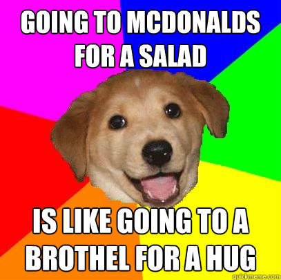 Going to mcdonalds for a salad is like going to a brothel for a hug - Going to mcdonalds for a salad is like going to a brothel for a hug  Advice Dog