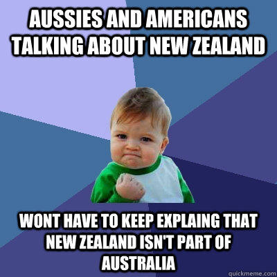 Aussies and americans talking about new zealand wont have to keep explaing that new zealand isn't part of Australia - Aussies and americans talking about new zealand wont have to keep explaing that new zealand isn't part of Australia  Success Kid