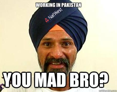Working in Pakistan You mad bro?  Natwest Paki