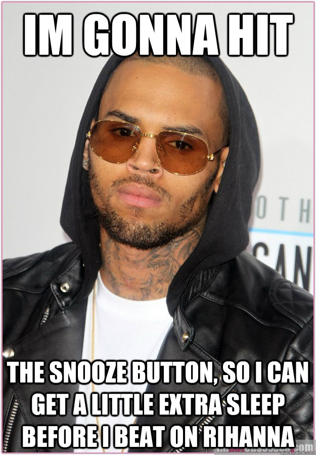 Im gonna hit the snooze button, so i can get a little extra sleep before I beat on rihanna