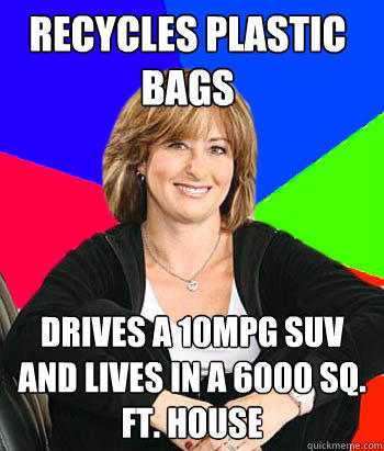 Recycles plastic bags Drives a 10MPG SUV and lives in a 6000 Sq. ft. house - Recycles plastic bags Drives a 10MPG SUV and lives in a 6000 Sq. ft. house  Sheltering Suburban Mom