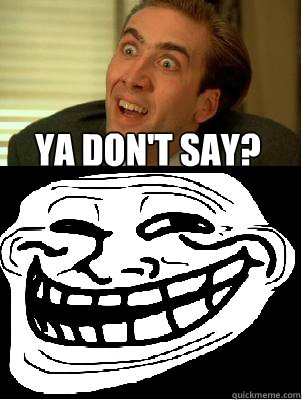f3025cb885db64b03866e7c2cb7bebe927c77a02f6ec576e8ce4e167a4c574f1 ya don't say? 4real quickmeme,Ya Dont Say Meme