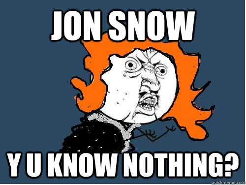 JON SNOW Y U KNOW NOTHING?  Ygritte U NO