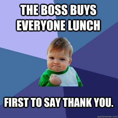 The boss buys everyone lunch First to say thank you. - The boss buys everyone lunch First to say thank you.  Success Kid