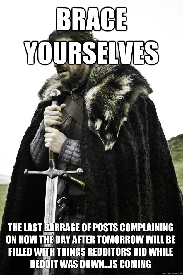 Brace yourselves The last barrage of posts complaining on how the day after tomorrow will be filled with things redditors did while reddit was down...is coming - Brace yourselves The last barrage of posts complaining on how the day after tomorrow will be filled with things redditors did while reddit was down...is coming  Winter is coming