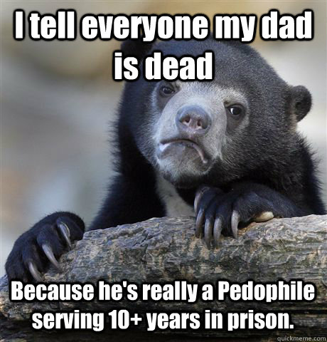 I tell everyone my dad is dead Because he's really a Pedophile serving 10+ years in prison.