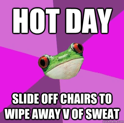 Hot day Slide off chairs to  wipe away V of sweat - Hot day Slide off chairs to  wipe away V of sweat  Foul Bachelorette Frog