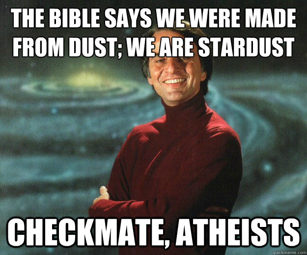 The Bible says we were made from dust; We are stardust Checkmate, Atheists