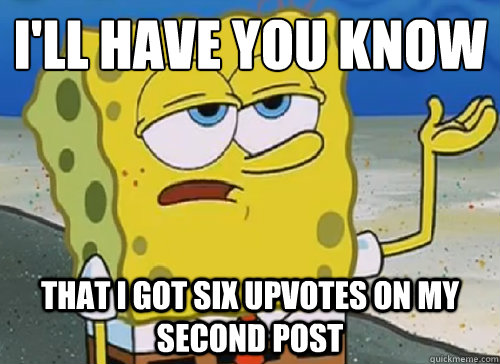I'LL HAVE YOU KNOW  THAT I GOT SIX UPVOTES ON MY SECOND POST - I'LL HAVE YOU KNOW  THAT I GOT SIX UPVOTES ON MY SECOND POST  ILL HAVE YOU KNOW
