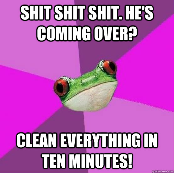 Shit shit shit. he's coming over? Clean everything in ten minutes!