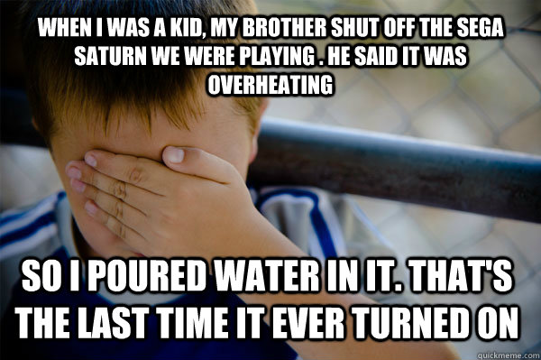 when I was a kid, my brother shut off the sega saturn we were playing . he said it was overheating so i poured water in it. that's the last time it ever turned on - when I was a kid, my brother shut off the sega saturn we were playing . he said it was overheating so i poured water in it. that's the last time it ever turned on  Confession kid