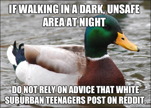 If walking in a dark, unsafe area at night Do not rely on advice that white suburban teenagers post on reddit.  - If walking in a dark, unsafe area at night Do not rely on advice that white suburban teenagers post on reddit.   Actual Advice Mallard