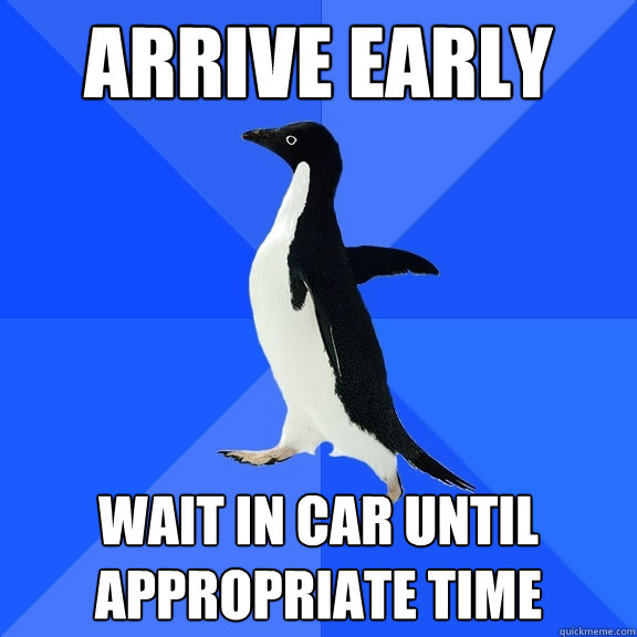 Arrive early  wait in car until appropriate time - Arrive early  wait in car until appropriate time  Socially Awkward Penguin