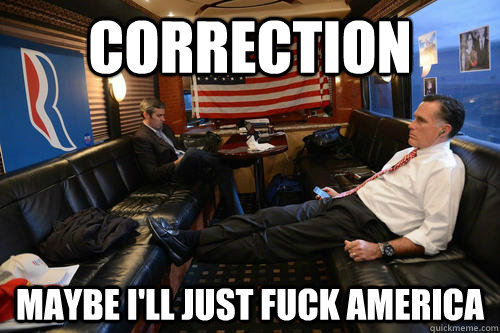 Correction maybe i'll just fuck america - Correction maybe i'll just fuck america  Sudden Realization Romney