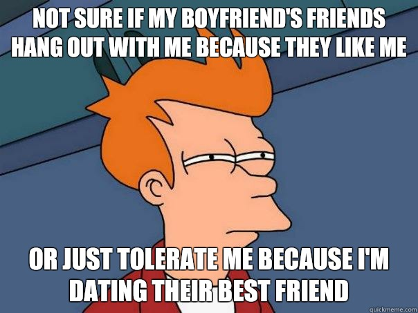 not sure if my boyfriend's friends hang out with me because they like me or just tolerate me because I'm dating their best friend - not sure if my boyfriend's friends hang out with me because they like me or just tolerate me because I'm dating their best friend  Futurama Fry