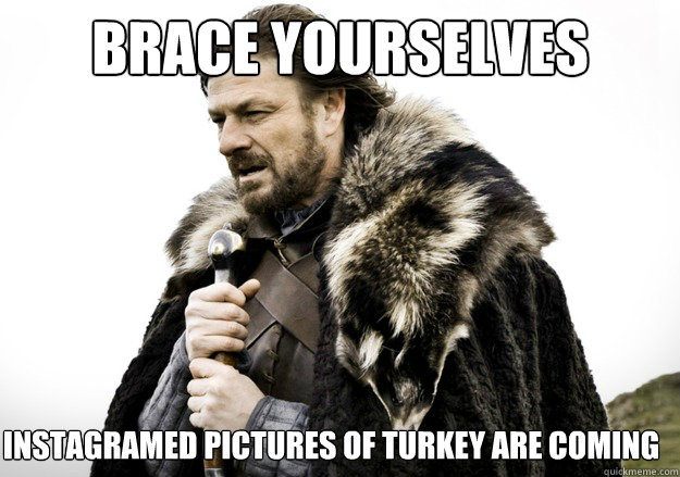 brace yourselves Instagramed pictures of turkey are coming - brace yourselves Instagramed pictures of turkey are coming  brace yourself the soccer updates are coming