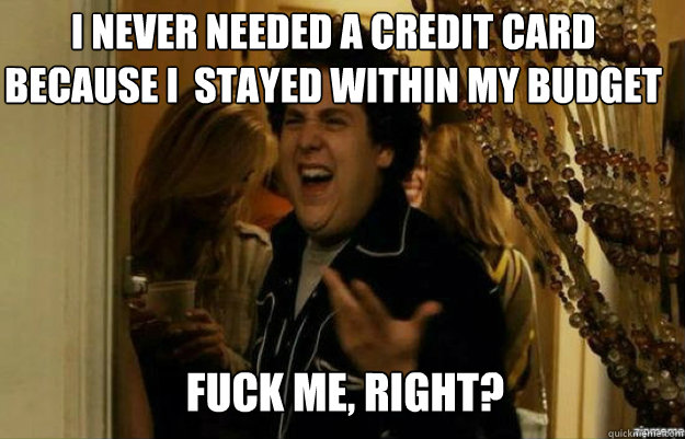 I never needed a credit card because I  stayed within my budget FUCK ME, RIGHT? - I never needed a credit card because I  stayed within my budget FUCK ME, RIGHT?  fuck me right